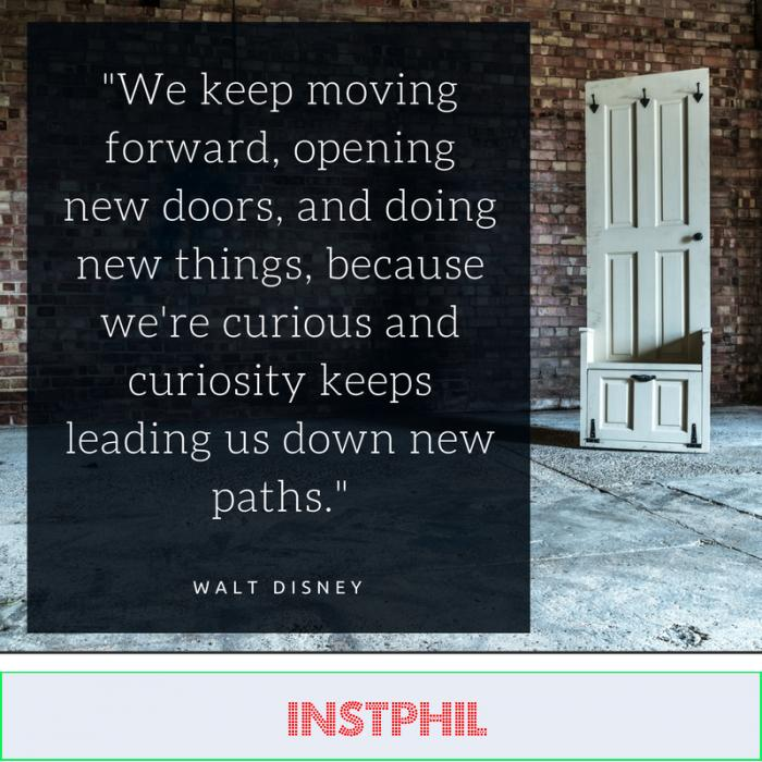 """""""We keep moving forward, opening new doors, and doing new things, because we're curious and curiosity keeps leading us down new paths."""" -Walt Disney"""