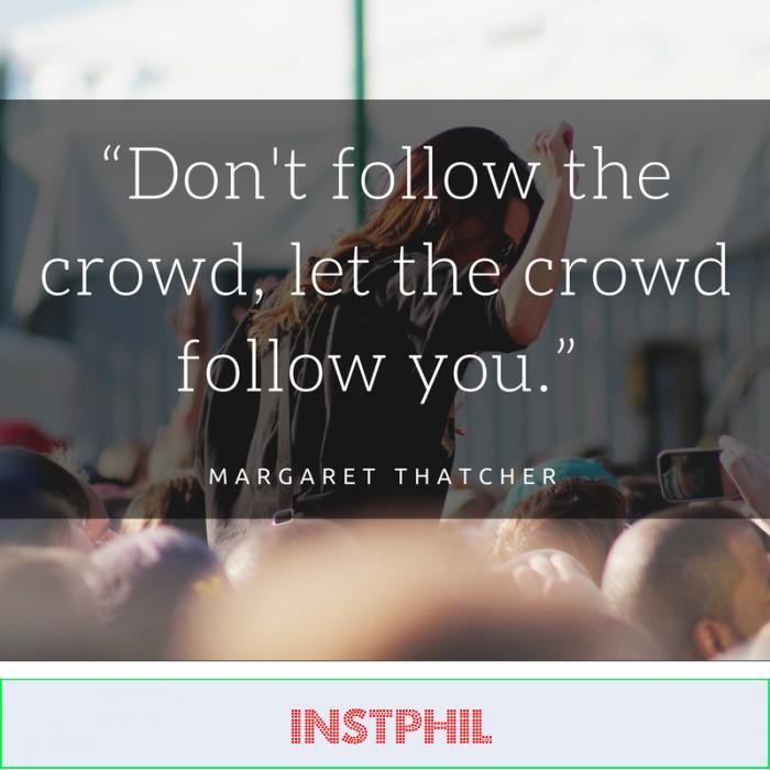 """Don't follow the crowd, let the crowd follow you."" -Margaret Thatcher"