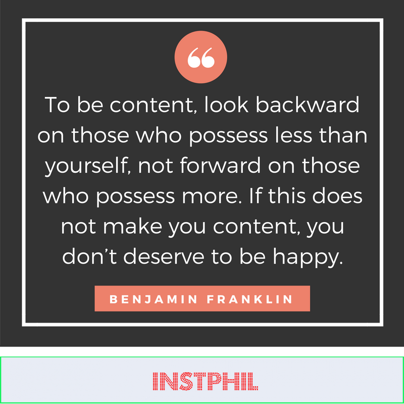 """""""To be content, look backward on those who possess less than yourself, not forward on those who possess more. If this does not make you content, you don't deserve to be happy."""""""