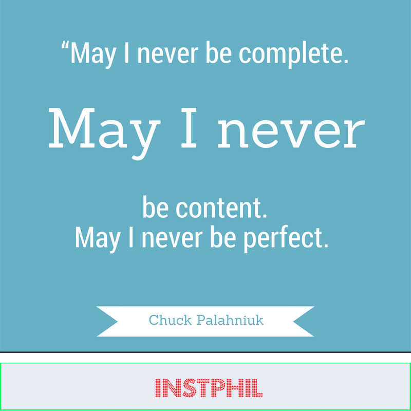 """""""May I never be complete. May I never be content. May I never be perfect."""" -Chuck Palahniuk"""
