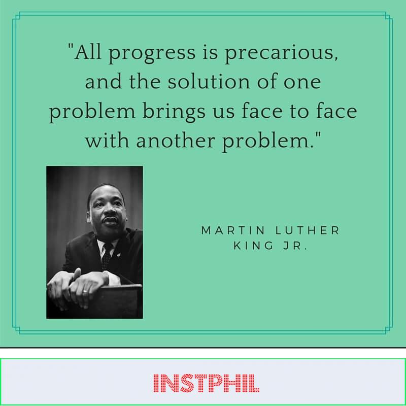 """Dr King quote """"All progress is precarious, and the solution of one problem brings us face to face with another problem"""""""