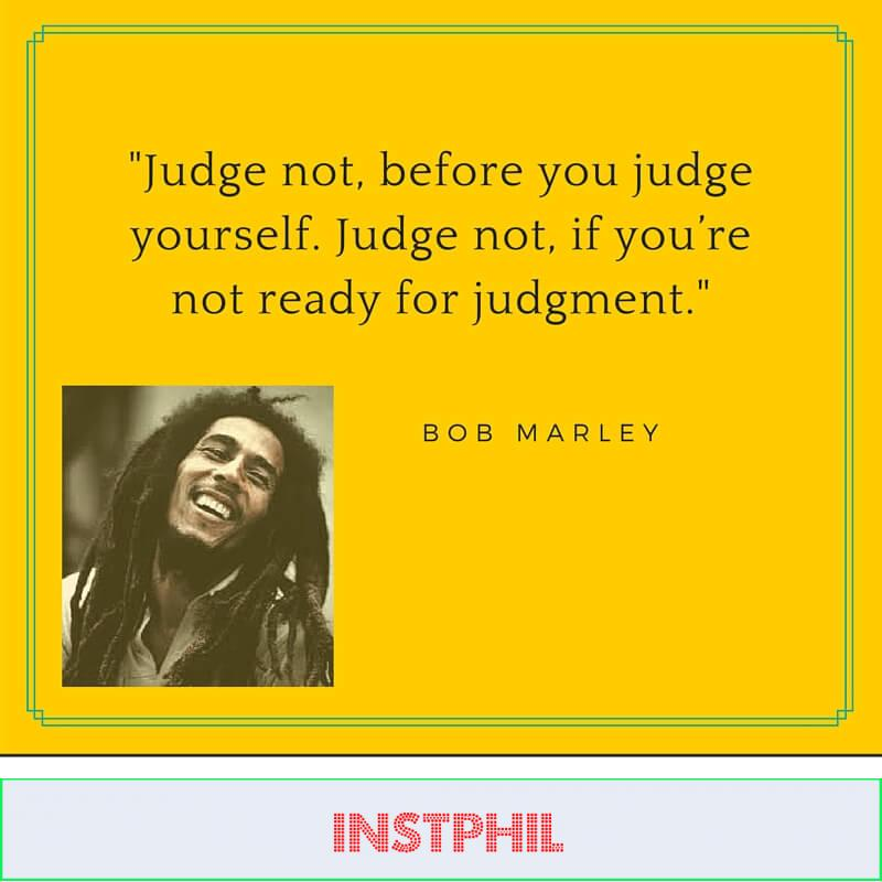 Quote: Judge not before you judge yourself. —Bob Marley