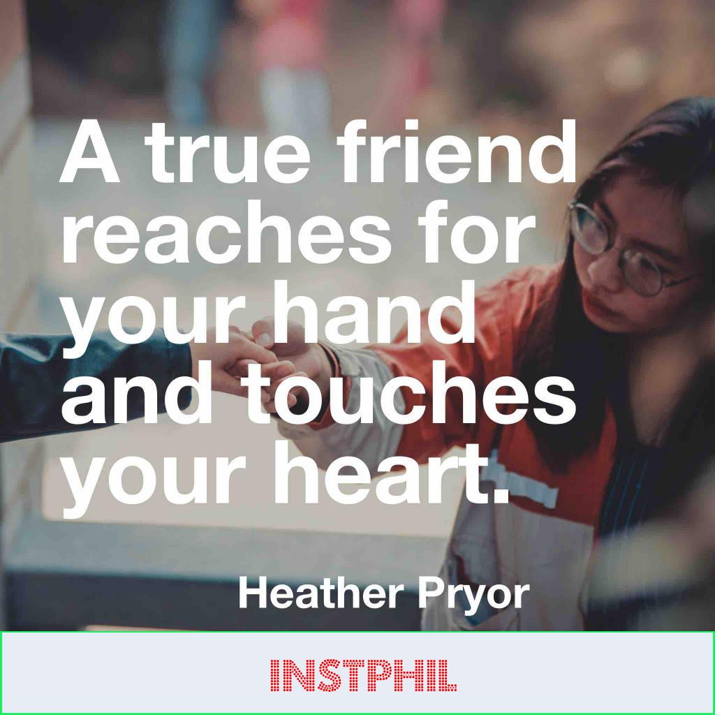 """Heather Pryor quote """"A true friend reaches for your hand and touches your heart"""""""