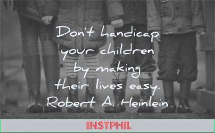 children quotes dont handicap making their lives easy robert a heinlein wisdom friends kids