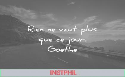 citations courtes rien vaut plus que jour johann wolfgang von goethe wisdom quotes