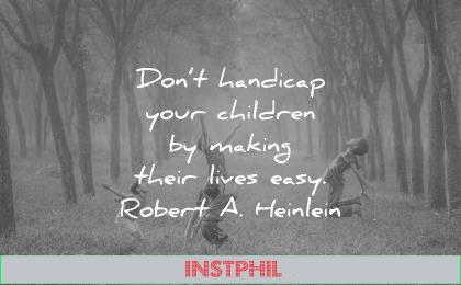 deep quotes dont handicap your children making their lives easy robert a heinlein