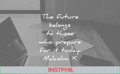 famous quotes future belongs those who prepare today malcolm malcolmx wisdom
