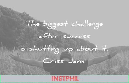 humility quotes biggest challenge after success shutting about criss jami wisdom