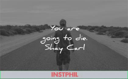 humility quotes going die shay carl wisdom man walk road