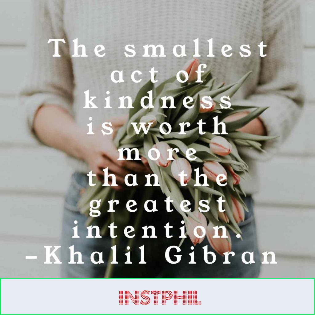 """""""The smallest act of kindness is worth more than the greatest intention"""""""