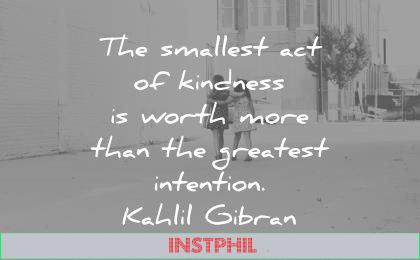 kindness quotes smallest act worth more greatest intention kahlil gibran wisdom