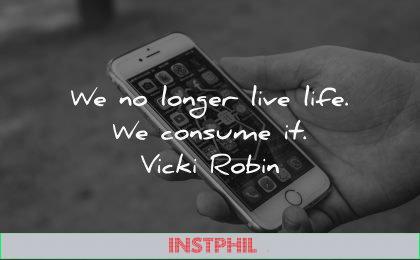 life quotes longer live consume vicki robin wisdom smartphone
