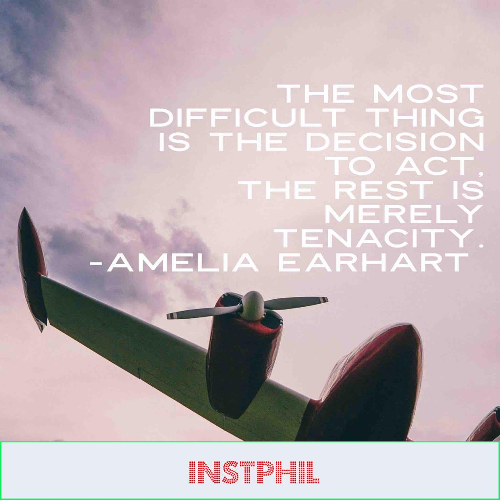 """Amelia Earhart quote """"The most difficult thing is the decision to act, the rest is merely tenacity"""""""
