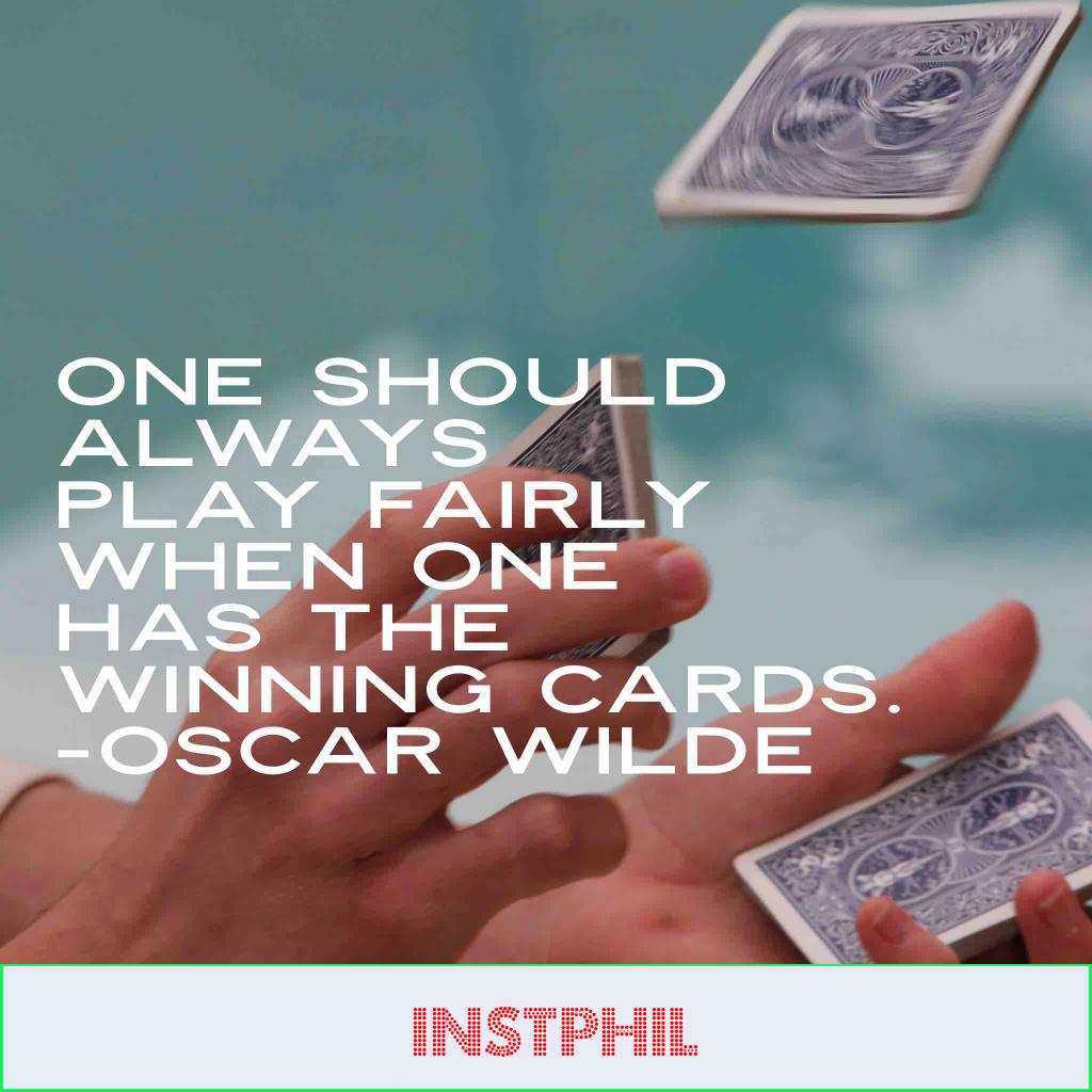 """""""One should always play fairly when one has the winning cards"""""""