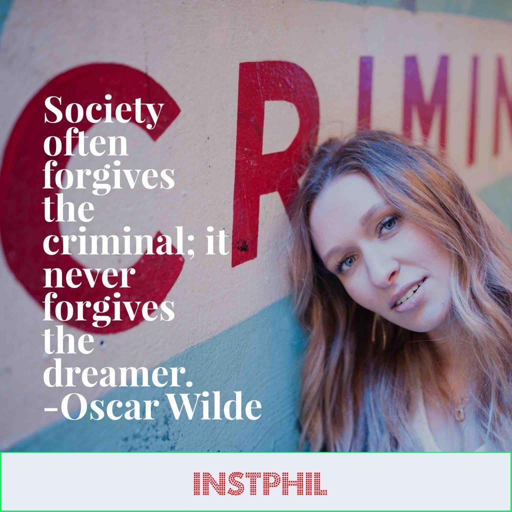 """Society often forgives the criminal; it never forgives the dreamer"""