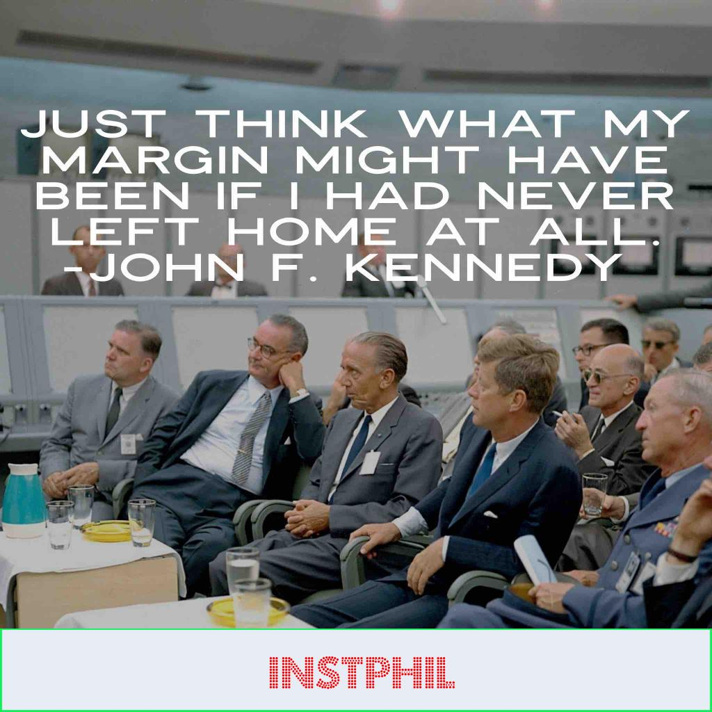 """JFK politics quote """"Just think what my margin might have been if I had never left home at all"""""""