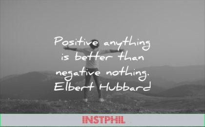 positive quotes anything better than negative nothing elbert hubbard wisdom man happy
