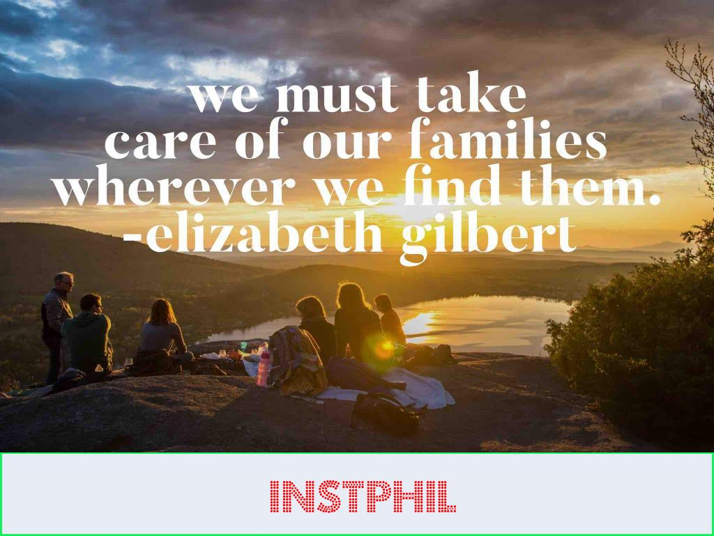 """Elizabeth Gilbert quote """"We must take care of our families wherever we find them"""""""