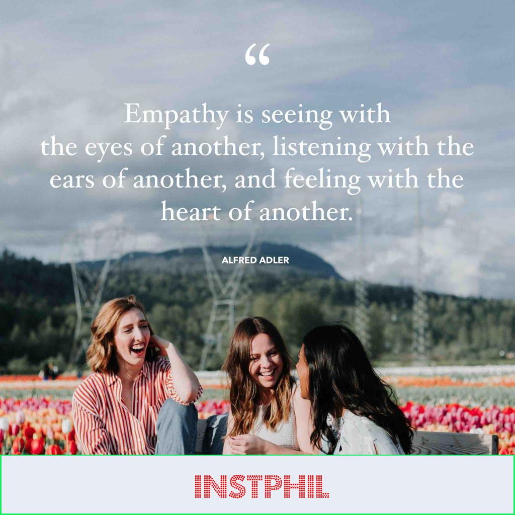 """""""Empathy is seeing with the eyes of another, listening with the ears of another and feeling with the heart of another."""""""