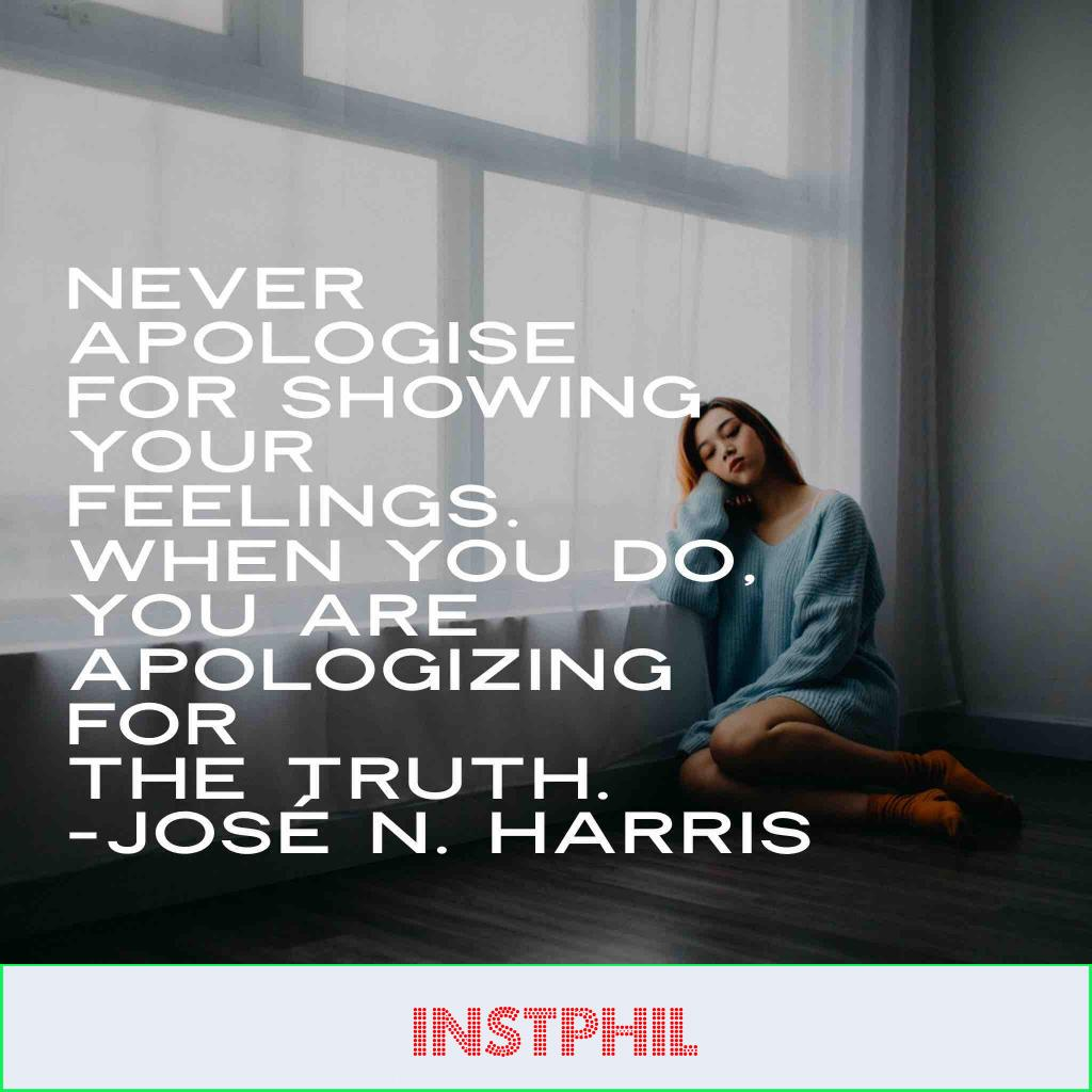 """Jose Harris quote """"Never apologize for showing your feelings. When you do, you are apologizing for the truth"""""""