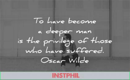quotes about strength become deeper man privilege those who have suffered oscar wilde wisdom man sitting street