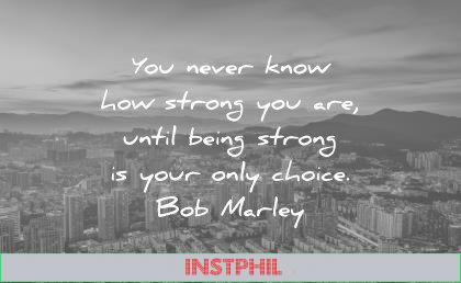 quotes about strength you never know strong until being strong your only choice bob marley wisdom