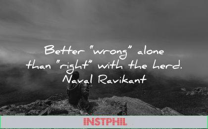 self respect quotes better wrong alone than right with herd naval ravikant wisdom nature