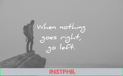 short inspirational quotes when nothing goes right go left unknown wisdom