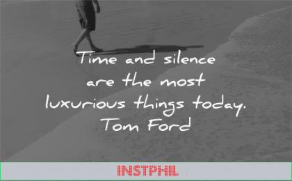 silence quotes time most luxurious things today tom ford wisdom walk beach waves