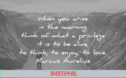 spiritual quotes when you arise morning think what privilege alive think enjoy love marcus aurelius wisdom