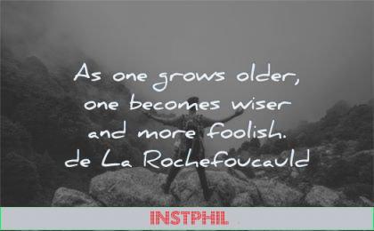 words of wisdom one grows older becomes wiser more foolish francois de la rochefoucauld man nature