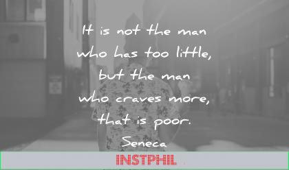 words of wisdom quotes not the man has too little who craves more that poor seneca