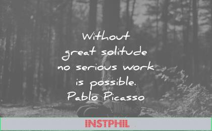 writing quotes without great solitude serious work possible pablo picasso wisdom