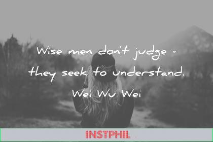 zen quotes wise men dont judge they seek to understand wei wu wei wisdom quotes